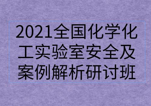 """关于举办""""2021全国化学化工实验室安全及案例解析研讨班""""的通知"""